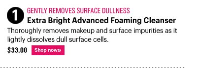 1. Gently Removes Surface Dullness EXTRA BRIGHT ADVANCED FOAMING CLEANSER, $33.00 Thoroughly removes makeup and surface impurities as it lightly dissolves dull surface cells. Shop Now»