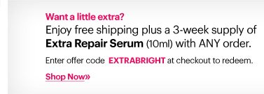 Want a little extra?          Enjoy free shipping plus a 3–week supply of Extra Repair Serum (10ml) with ANY order.          Enter offer code EXTRABRIGHT at checkout to redeem.      Shop Now»