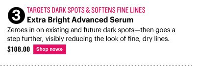 3. Target Dark Spots & Softens Fine Lines EXTRA BRIGHT ADVANCED SERUM, $108.00 Zeroes in on existing and future dark spots – then goes a step further, visibly reducing the look of fine, dry lines. Shop Now»