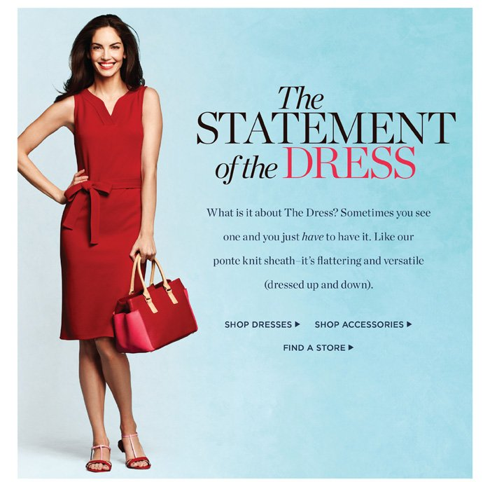The Statement of the Dress. What is it about The Dress? Sometimes you see one and you just have to have it. Like our ponte knit sheath - it's flattering and versatile (dressed up and down).