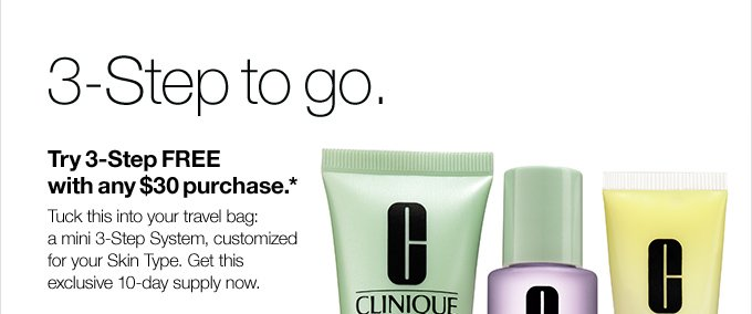 3-Step to go. Try 3-Step FREE  with any $30 purchase.* Tuck this into your travel bag: a mini 3-Step  System, customized for your Skin Type. Get this exclusive 10-day supply  now.