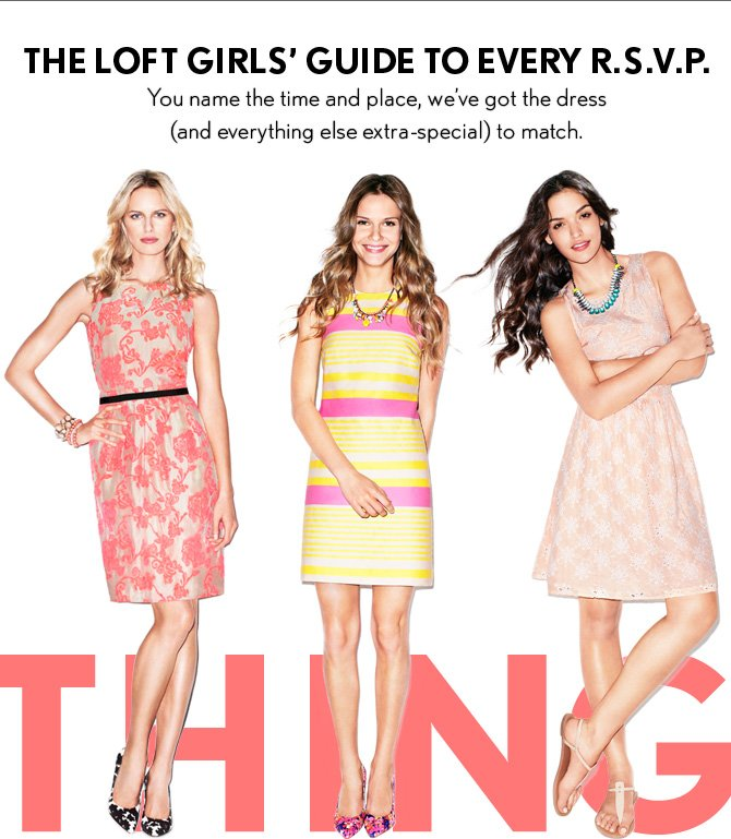 THE LOFT GIRLS' GUIDE TO EVERY R.S.V.P. You name the time and place, we've got the dress (and everything else extra–special) to match.