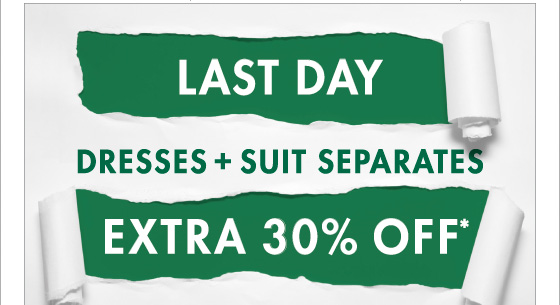 Last Day Dresses + Suit Separates 30% Off* (*Promotion Ends 03.25.13 at 11:59PM/ PT. Excludes Sale. Not Valid on Previous Purchases.)