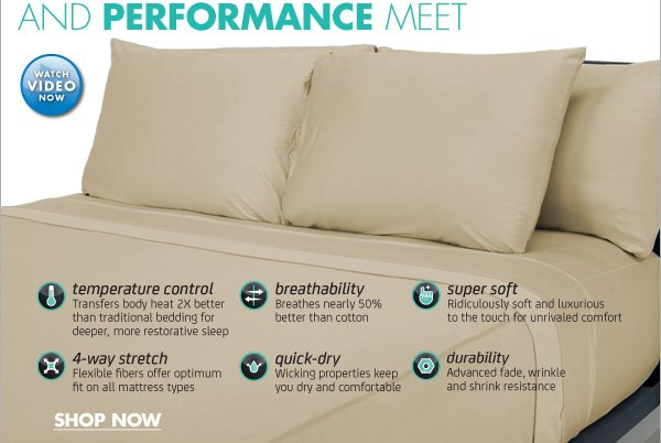 SHEEX® PERFORMANCE FABRIC SHEETS WHERE LUXURY AND PERFORMANCE MEET WATCH VIDEO NOW  Temperature Control Transfers body heat 2X better than traditional bedding for deeper, more restorative sleep  Breathability Breathes nearly 50% better than cotton  Super Soft Ridiculously soft and luxurious to the touch for unrivaled comfort  4-Way Stretch Flexible fibers offer optimum fit on all mattress  types  Quick-Dry Wicking properties keep you dry and comfortable  Durability Advanced fade, wrinkle and shrink resistance  SHOP NOW