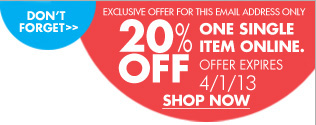 DON'T FORGET EXCLUSIVE OFFER FOR THIS EMAIL ADDRESS ONLY 20% OFF ONE SINGLE ITEM ONLINE. OFFER EXPIRES 4/1/13 SHOP NOW
