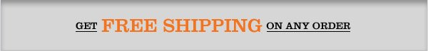 GET FREE SHIPPING ON ANY ORDER