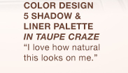 COLOR DESIGN 5 SHADOW & LINER PALETTE IN TAUPE CRAZE   I love how natural this looks on me.
