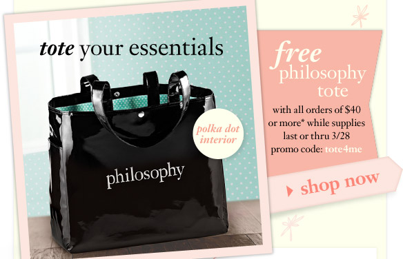 tote your essentials - free philosophy tote with all orders of $40 or more* while supplies last or thru 3/28 - promo code: tote4me - shop now