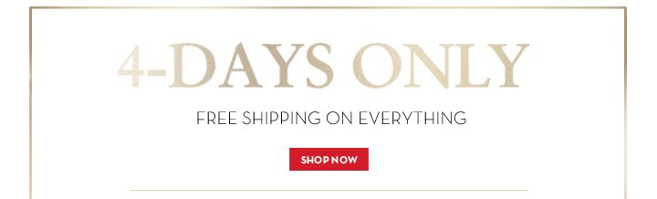 4-DAYS ONLY. FREE SHIPPING ON EVERYTHING. SHOP NOW.
