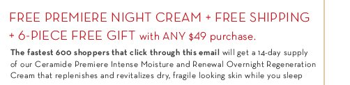 FREE PREMIERE NIGHT CREAM + FREE SHIPPING + 6-PIECE FREE GIFT with ANY $49 purchase. The fastest 600 shoppers that click  through this email will get a 14-day supply of our Ceramide Premiere Intense Moisture and Renewal Overnight Regeneration Cream that replenishes and revitalizes dry, fragile looking skin while you sleep.