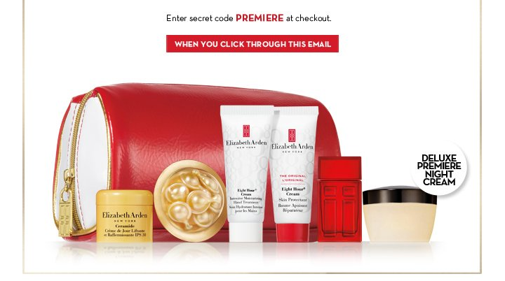 Enter secret code PREMIERE at checkout. WHEN YOU CLICK THROUGH THIS EMAIL. DELUXE PREMIERE NIGHT CREAM.