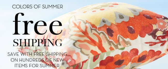 COLORS OF SUMMER - FREE SHIPPING - SAVE WITH FREE SHIPPING ON HUNDREDS OF NEW ITEMS FOR SUMMER.