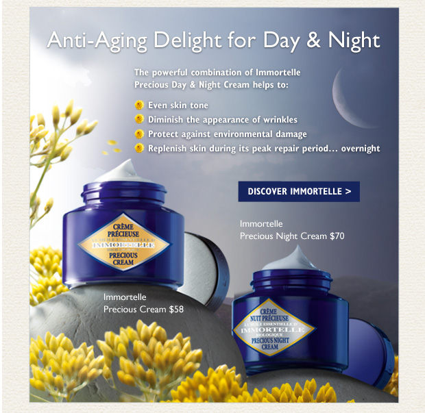 Anti-Aging Delight for Day & Night The perfect pair for anti-aging skin care!   Immortelle Precious Cream $58 A triple-action day cream that helps to: -	diminish wrinkles -	maintain skin's tone and smoothness -	lighten dark areas -	relieve puffiness  Immortelle Precious Night Cream $70 A powerful night cream that helps to: -	accelerate skin renewal -	stimulate collagen production to fill deep wrinkles -	firm skin