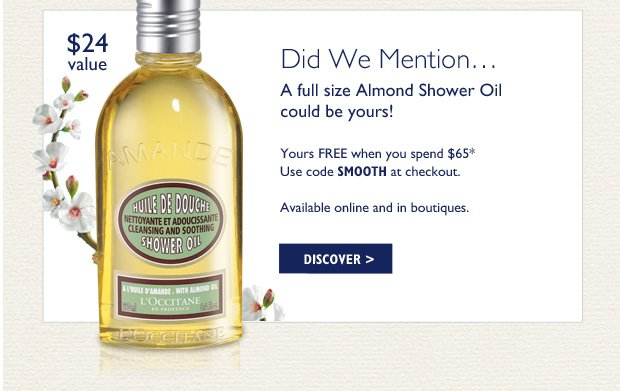 Did We Mention... A FREE full size Almond Shower Oil could be yours!  $24 Value Yours FREE when you spend $65*  Use code SMOOTH at checkout.  Available online and in boutiques. Discover>