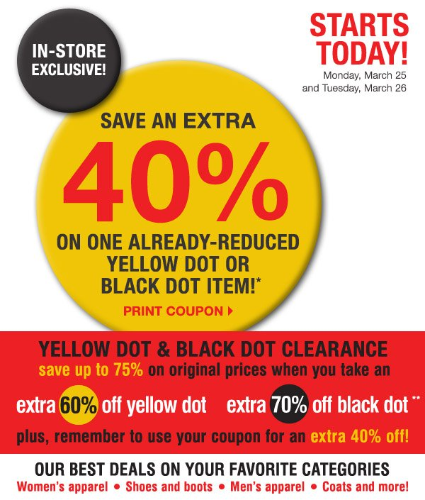 STARTS today! IN-STORE EXCLUSIVE! Monday, March 25 and Tuesday, March 26. SAVE AN EXTRA 40% on one already-reduced Yellow Dot or Black Dot item!* Print coupon.