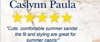Caslynn Paula - 5 / 5 Stars - Cute, comfortable summer sandal … the fit and styling are great for summer capris!