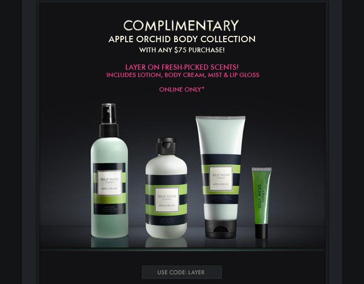 COMPLIMENTARY APPLE ORCHID BODY  COLLECTION WITH ANY $75 PURCHASE! LAYER ON FRESH-PICKED SCENTS! INCLUDES LOTION, BODY CREAM, MIST & LIP GLOSS ONLINE ONLY* USE CODE:LAYER