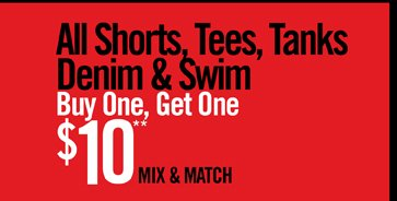 ALL SHORTS, TEES, TANKS, DENIM & SWIM BUY ONE, GET ONE $10** MIX & MATCH