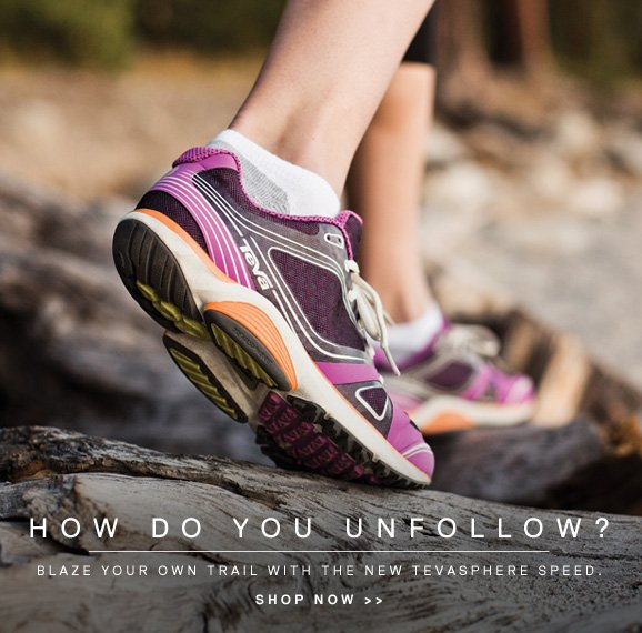 HOW DO YOU UNFOLLOW? BLAZE YOUR OWN TRAIL WITH THE NEW TEVASPHERE SPEED. shop now >>