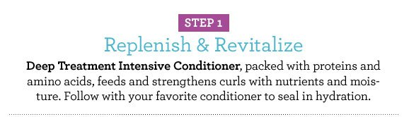 STEP 1 Replenish & Revitalize Deep Treatment Intensive Conditioner, packed with proteins and amino acids, feeds and strengthens curls with nutrients and moisture. Follow with your favorite conditioner to seal in hydration.