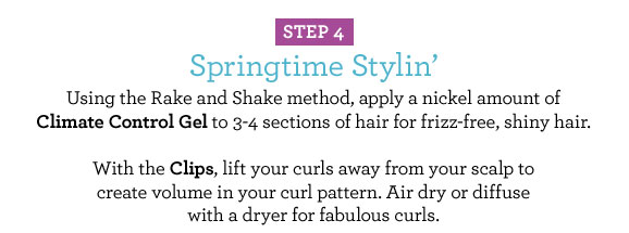 STEP 4 Springtime Stylin Using the Rake and Shake method, apply a nickel amount of Climate Control Gel to 3-4 sections of hair for frizz-free, shiny hair. With the Clips, lift your curls away from your scalp to create volume in your curl pattern. Air dry or diffuse with a dryer for fabulous curls.