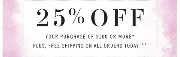 25% Off your purchase of $100 or more*. Plus, free shipping on all orders today!**