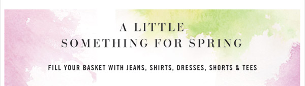 A little somethign for Spring! Fill your basket with jeans, shirts, dresses, shorts & tees.