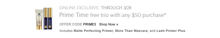ONLINE EXCLUSIVE, THROUGH 3/28 Prime Time, 3 free with $50 purchase* Offer Code PRIMETIME    Shop Now »  Includes deluxe travel sizes of Matte Perfecting Primer, Lash Primer Plus and More Than Mascara.