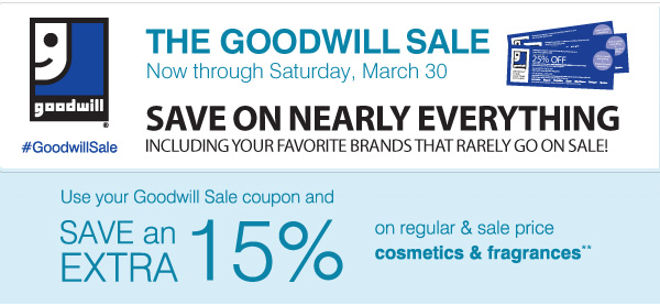 The Goodwill® Sale! #GoodwillSale Now through Sunday, March 30. SAVE on nearly everything including your favorite brands that rarely go on sale! Use your goodwill Sale coupon and save and EXTRA 15% on regular & sale price cosmetics & fragrances**