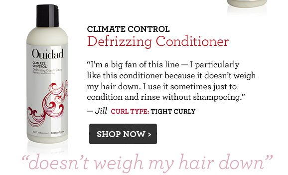 Climate Control Defrizzing Conditioner I'm a big fan of this line — I particularly like this conditioner because it doesn't weigh my hair down. I use it sometimes just to condition and rinse without shampooing. — Jill  Curl Type: tight Curly Shop Now