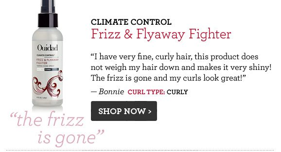 Climate Control Frizz & Flyaway Fighter I have very fine, curly hair, this product does not weigh my hair down and makes it very shiny! The frizz is gone and my curls look great! — Bonnie  Curl Type: Curly Shop Now