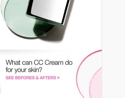 What can CC Cream do for  your skin? SEE BEFORES & AFTERS »