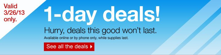 1-day  deals! Hurry, deals this good won't last. Available online or by  phone only, while supplies last. See all the deals. Valid 3/26/13  only.
