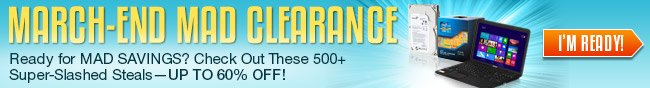 MARCH-END MAD CLEARANCE. Ready for MAD SAVINGS? Check Out These 500+ Super-Slashed Steals-UP TO 60% OFF! I'M READY!