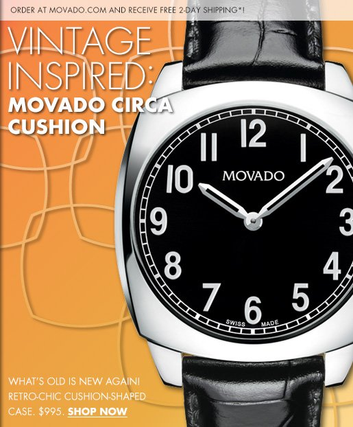 ORDER AT MOVADO.COM AND RECEIVE FREE 2-DAY SHIPPING*! VINTAGE INSPIRED: MOVADO CIRCA CUSHION - WHAT'S OLD IS NEW AGAIN! RETRO-CHIC CUSHION-SHAPED CASE: $995. SHOW NOW