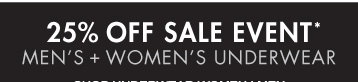 25% OFF SALES EVENT* MEN'S + WOMEN'S UNDERWEAR (*PROMOTION ENDS 03.31.13 AT 11:59 PM/PT. EXCLUDES SALE. NOT VALID ON PREVIOUS PURCHASES.)