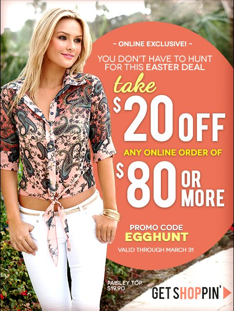 Take $20 off any online order of $80 or more with code EGGHUNT - Hurry, online offer ends March 31, 2013