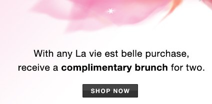 With any La vie est belle purchase, receive a complimentary brunch for two. | SHOP NOW