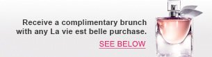 Receive a complimentary brunch with any La vie est belle purchase.| SEE BELOW