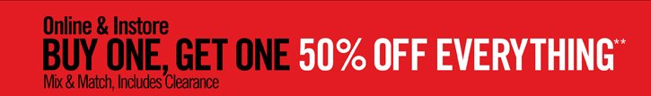 ONLINE & INSTORE - BUY ONE, GET ONE 50% OFF EVERYTHING** MIX & MATCH, INCLUDES CLEARANCE