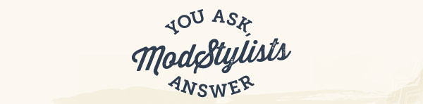 You Ask, ModStylists Answer