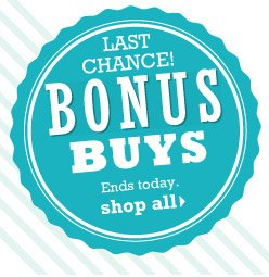 LAST CHANCE! Bonus Buys Ends today. SHOP ALL