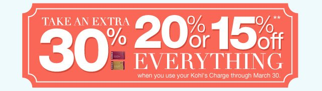 Take an EXTRA 30%, 20% or 15% Off everything when you use your Kohl's Charge through March 30.