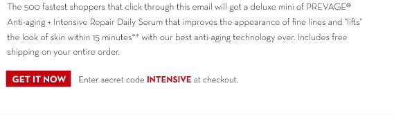 "The 500 fastest shoppers that click through this email will get a  deluxe mini of PREVAGE® Anti-aging + Intensive Repair Daily Serum that improves the appearance of fine lines and ""lifts"" the look of skin within 15 minutes** with our best anti-aging technology ever. Includes free shipping on your entire order. GET IT NOW. Enter secret code INTENSIVE at checkout."
