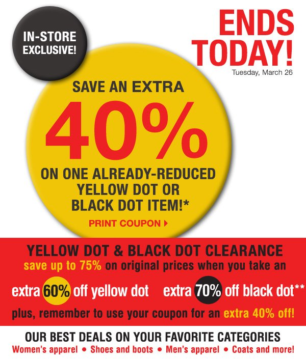 ENDS TODAY! IN-STORE EXCLUSIVE! Tuesday, March 26. SAVE AN EXTRA 40% on one already-reduced Yellow Dot or Black Dot item!* Print coupon.