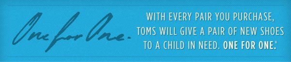 With every pair you purchase, TOMS will give a pair of shoes to a child in need. One for One.(TM)