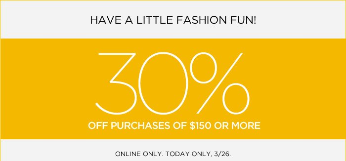 HAVE A LITTLE FASHION FUN! 30% OFF PURCHASES OF $150 OR MORE | ONLINE ONLY. TODAY ONLY, 3/26.