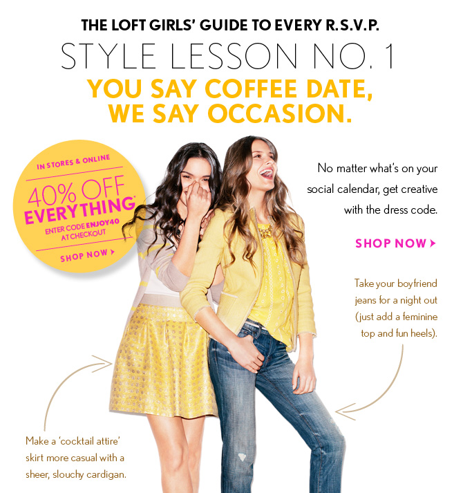 "THE LOFT GIRLS' GUIDE TO EVERY R.S.V.P. STYLE LESSON NO. 1 YOU SAY COFFEE DATE, WE SAY OCCASION.  IN STORES & ONLINE 40% OFF EVERYTHING* ENTER CODE ENJOY40 AT CHECKOUT  SHOP NOW  No matter what's on your social calendar, get creative with the dress code.  SHOP NOW  Take your boyfriend jeans for a night out (just add a feminine top and fun heels).  Make a ""cocktail attire"" skirt more casual with a  sheer, slouchy cardigan"