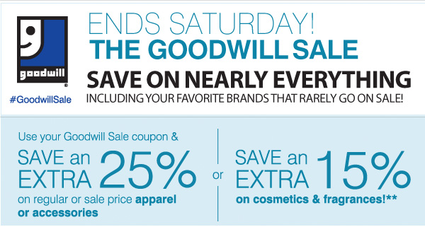 Goodwill® #GoodwillSale The Goodwill Sale now through Saturday, March 30 Save on nearly everything including your favorite brands that rarely go on sale! Use your Goodwill Sale coupon & save an extra 25% on regular or sale price apparel or accessories or Save and Extra 15% on cosmetics & fragrances!**