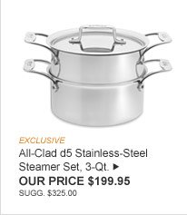 EXCLUSIVE -- All-Clad d5 Stainless-Steel Steamer Set, 3-Qt. -- OUR PRICE $199.95 (SUGG. $325.00)